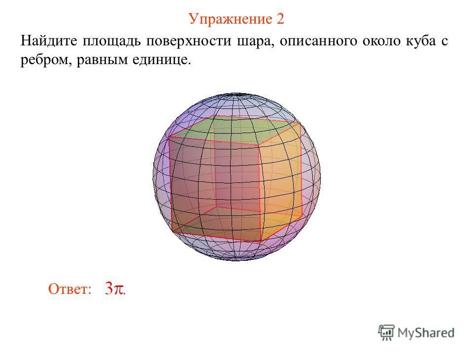 Упражнение 2 Найдите площадь поверхности шара, описанного около куба с ребром, равным единице. Ответ:
