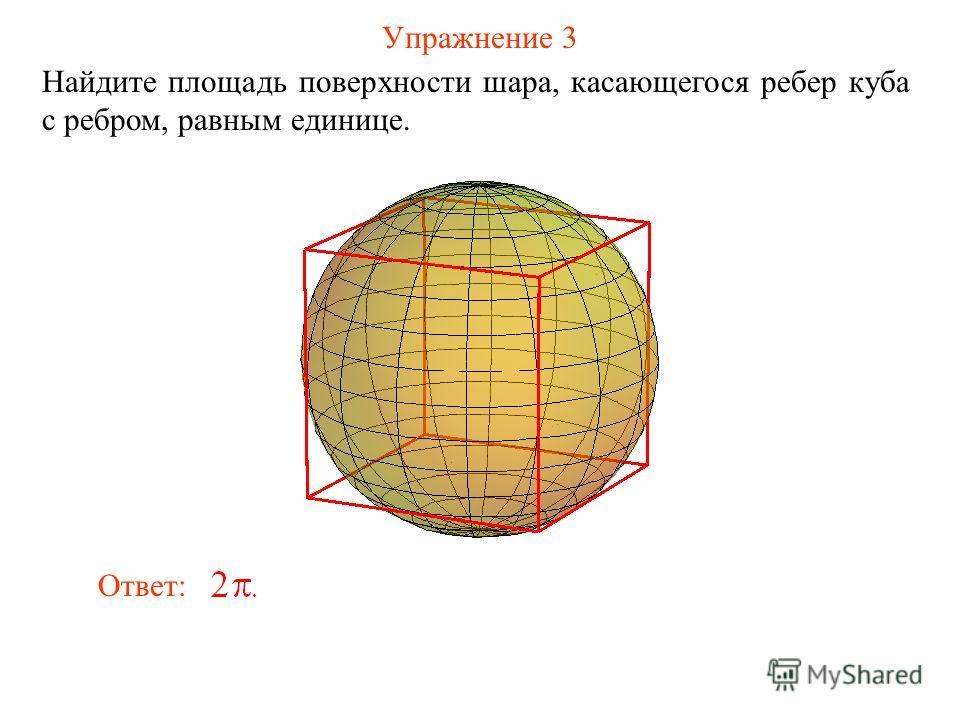 Упражнение 3 Найдите площадь поверхности шара, касающегося ребер куба с ребром, равным единице. Ответ: