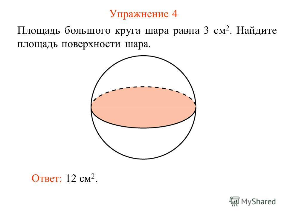 Упражнение 4 Площадь большого круга шара равна 3 см 2. Найдите площадь поверхности шара. Ответ: 12 см 2.