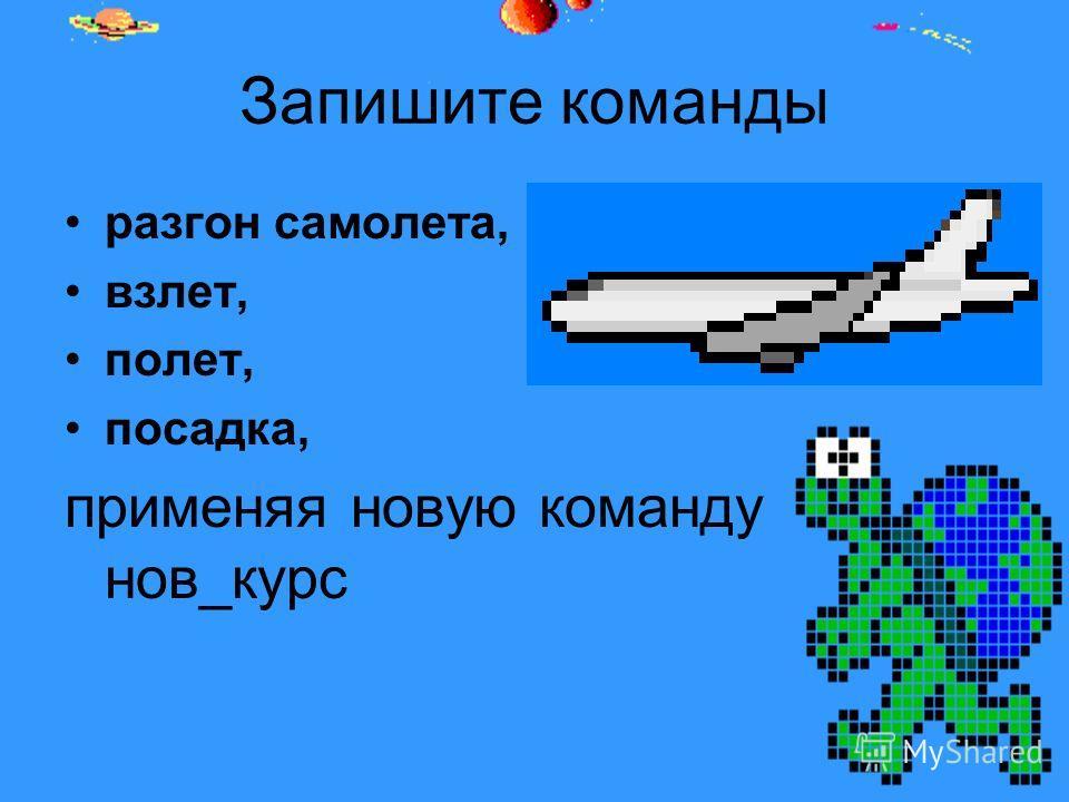 Запишите команды разгон самолета, взлет, полет, посадка, применяя новую команду нов_курс