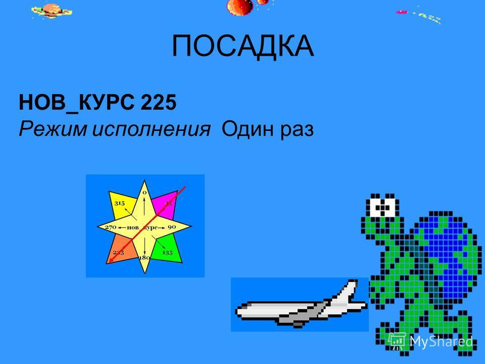 ПОСАДКА НОВ_КУРС 225 Режим исполнения Один раз