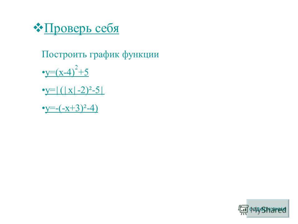 Проверь себя Построить график функции y=(x-4) 2 +5y=(x-4) 2 +5 y= ( x -2)²-5 y= ( x -2)²-5 у=-(-х+3)²-4)у=-(-х+3)²-4)