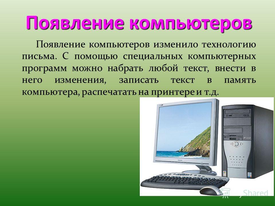 Появление компьютеров Появление компьютеров изменило технологию письма. С помощью специальных компьютерных программ можно набрать любой текст, внести в него изменения, записать текст в память компьютера, распечатать на принтере и т.д.