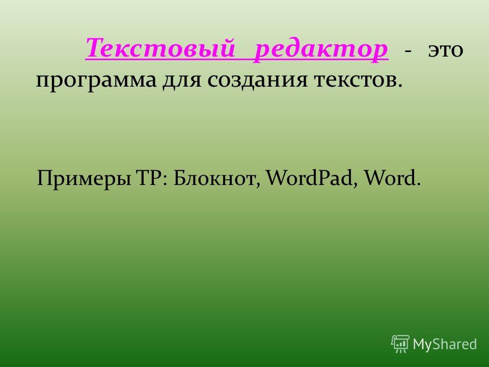 Текстовый редактор - это программа для создания текстов. Примеры ТР: Блокнот, WordPad, Word.