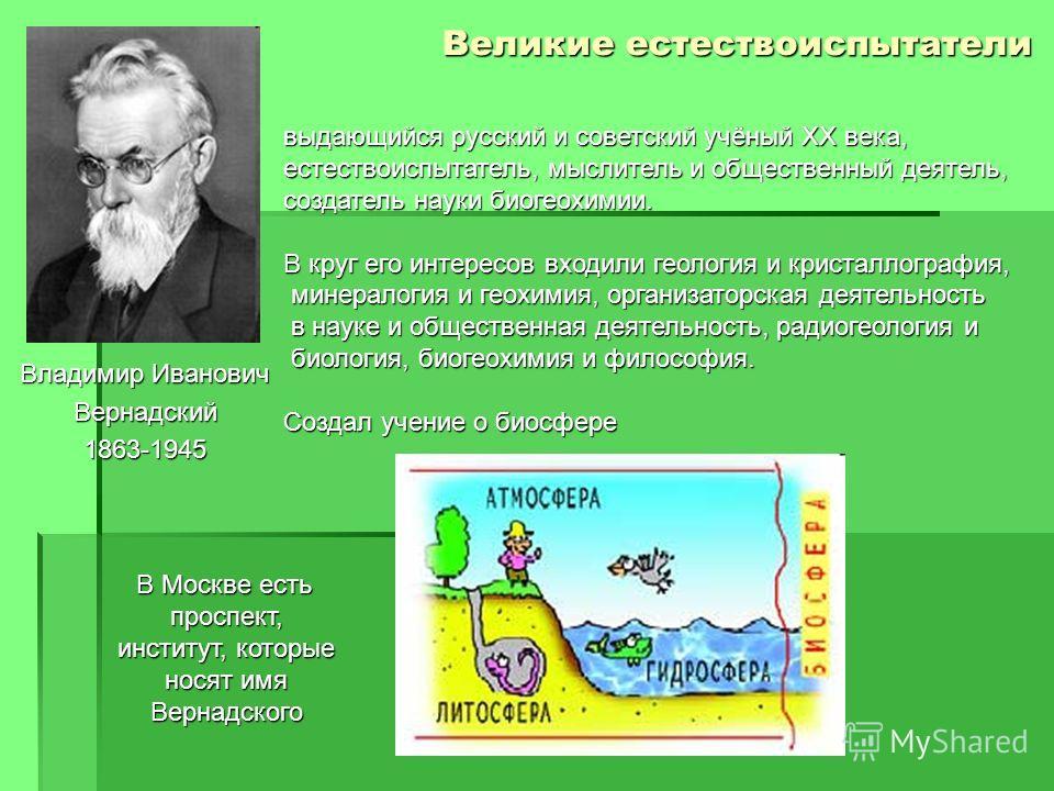 Владимир Иванович Вернадский1863-1945 Великие естествоиспытатели выдающийся русский и советский учёный XX века, естествоиспытатель, мыслитель и общественный деятель, создатель науки биогеохимии. В круг его интересов входили геология и кристаллография