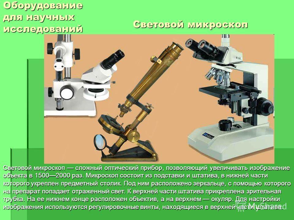 Оборудование для научных исследований Световой микроскоп Световой микроскоп сложный оптический прибор, позволяющий увеличивать изображение объекта в 15002000 раз. Микроскоп состоит из подставки и штатива, в нижней части которого укреплен предметный с