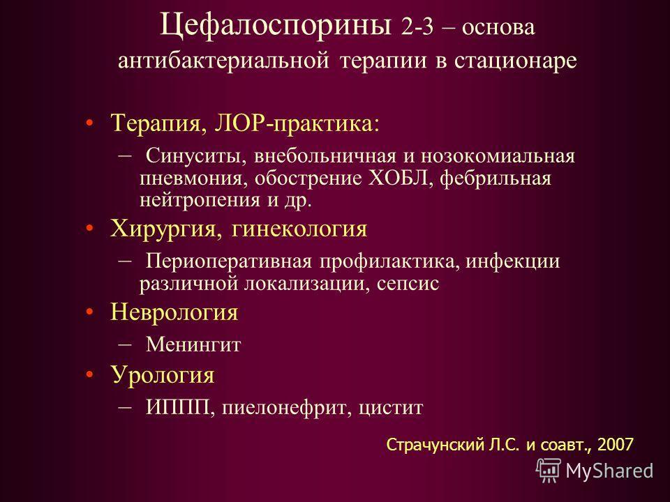 Цефалоспорины 2-3 – основа антибактериальной терапии в стационаре Терапия, ЛОР-практика: – Синуситы, внебольничная и нозокомиальная пневмония, обострение ХОБЛ, фебрильная нейтропения и др. Хирургия, гинекология – Периоперативная профилактика, инфекци