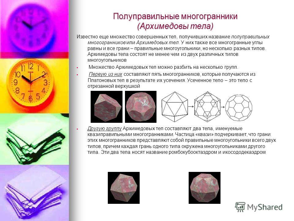 Полуправильные многогранники (Архимедовы тела) Известно еще множество совершенных тел, получивших название полуправильных многогранников или Архимедовых тел. У них также все многогранные углы равны и все грани – правильные многоугольники, но нескольк