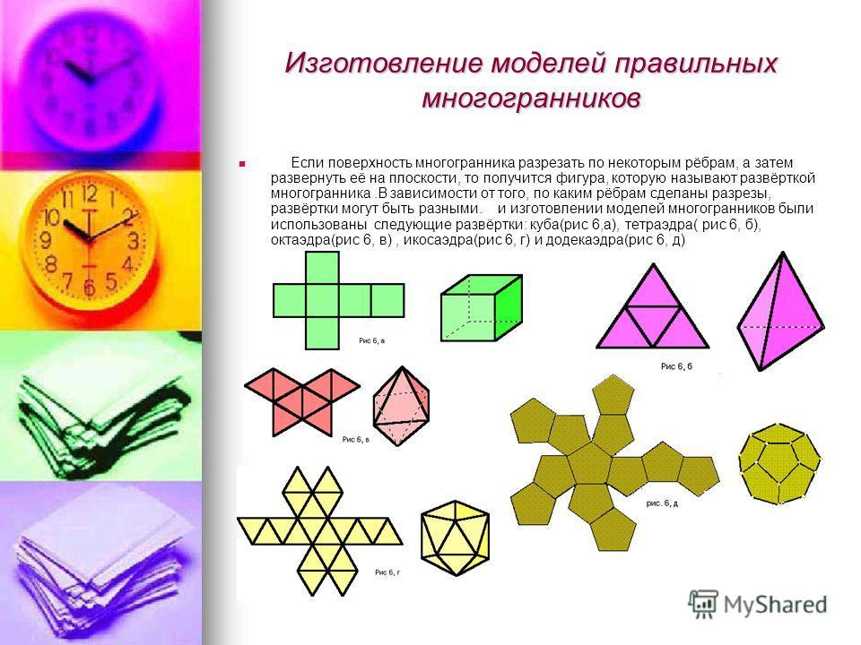 Изготовление моделей правильных многогранников Если поверхность многогранника разрезать по некоторым рёбрам, а затем развернуть её на плоскости, то получится фигура, которую называют развёрткой многогранника.В зависимости от того, по каким рёбрам сде