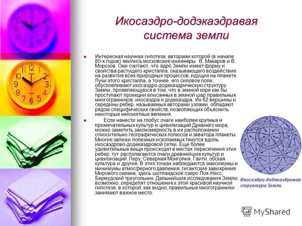 Икосаэдро-додэкаэдравая система земли Интересная научная гипотеза, авторами которой (в начале 80-х годов) явились московские инженеры В. Макаров и В. Морозов. Они считают, что ядро Земли имеет форму и свойства растущего кристалла, оказывающего воздей