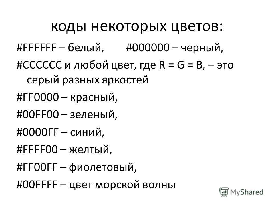 коды некоторых цветов: #FFFFFF – белый, #000000 – черный, #CCCCCC и любой цвет, где R = G = B, – это серый разных яркостей #FF0000 – красный, #00FF00 – зеленый, #0000FF – синий, #FFFF00 – желтый, #FF00FF – фиолетовый, #00FFFF – цвет морской волны
