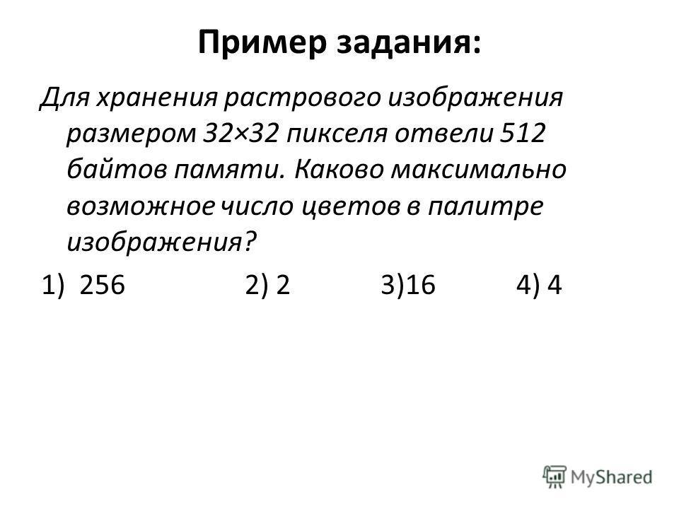 Пример задания: Для хранения растрового изображения размером 32×32 пикселя отвели 512 байтов памяти. Каково максимально возможное число цветов в палитре изображения? 1)256 2) 2 3)16 4) 4