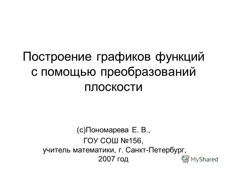 Построение графиков функций с помощью преобразований плоскости (с)Пономарева Е. В., ГОУ СОШ 156, учитель математики, г. Санкт-Петербург, 2007 год