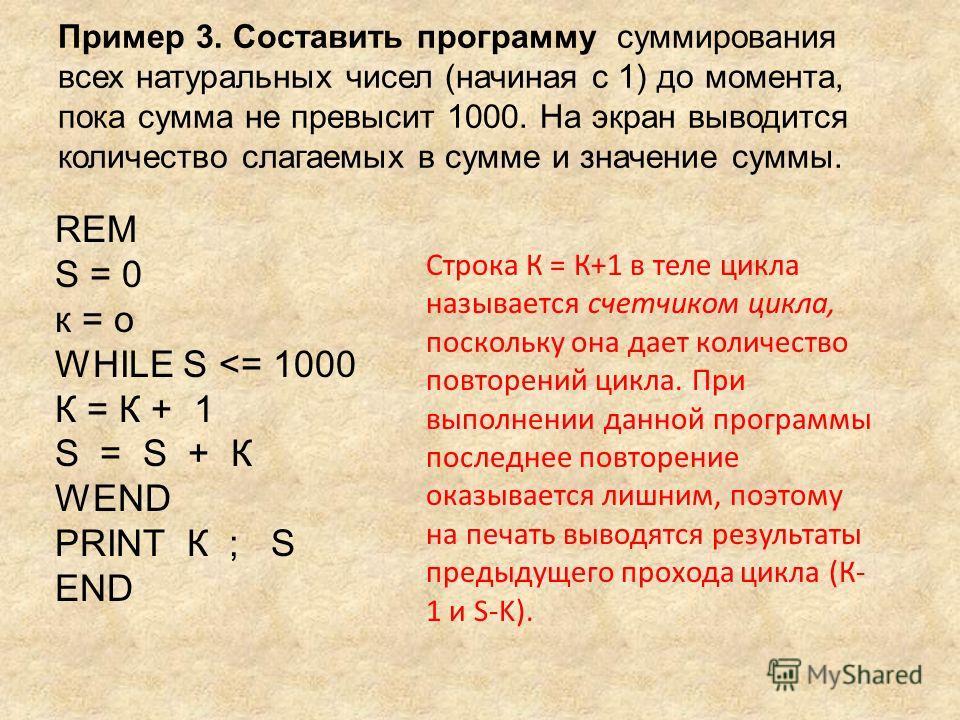 Пример 3. Составить программу суммирования всех натуральных чисел (начиная с 1) до момента, пока сумма не превысит 1000. На экран выводится количество слагаемых в сумме и значение суммы. REM S = 0 к = о WHILE S