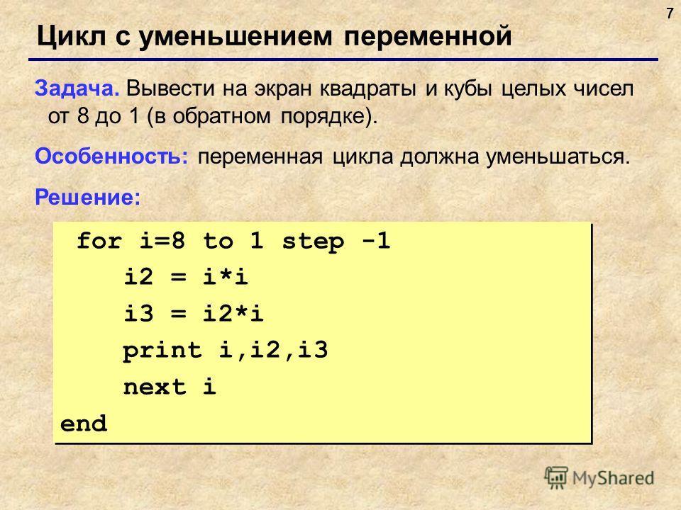 7 Цикл с уменьшением переменной Задача. Вывести на экран квадраты и кубы целых чисел от 8 до 1 (в обратном порядке). Особенность: переменная цикла должна уменьшаться. Решение: for i=8 to 1 step -1 i2 = i*i i3 = i2*i print i,i2,i3 next i end for i=8 t