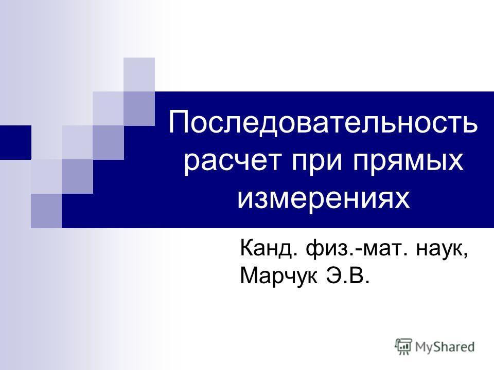 Последовательность расчет при прямых измерениях Канд. физ.-мат. наук, Марчук Э.В.