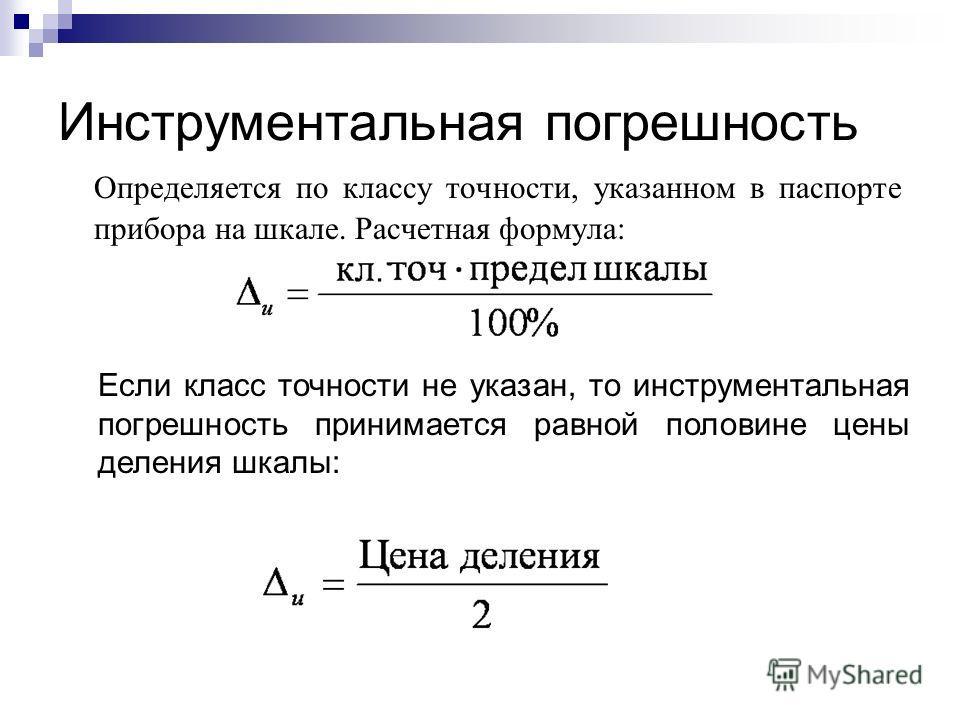 Инструментальная погрешность Определяется по классу точности, указанном в паспорте прибора на шкале. Расчетная формула: Если класс точности не указан, то инструментальная погрешность принимается равной половине цены деления шкалы: