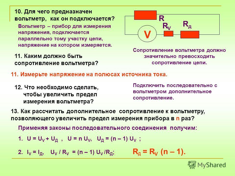 12. Что необходимо сделать, чтобы увеличить предел измерения вольтметра? R RдRд RVRV 11. Измерьте напряжение на полюсах источника тока. Подключить последовательно с вольтметром дополнительное сопротивление. 13. Как рассчитать дополнительное сопротивл