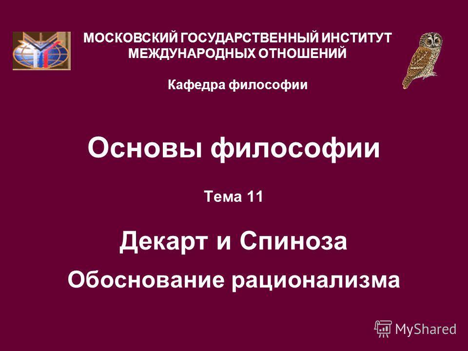 Основы философии Тема 11 Декарт и Спиноза Обоснование рационализма МОСКОВСКИЙ ГОСУДАРСТВЕННЫЙ ИНСТИТУТ МЕЖДУНАРОДНЫХ ОТНОШЕНИЙ Кафедра философии