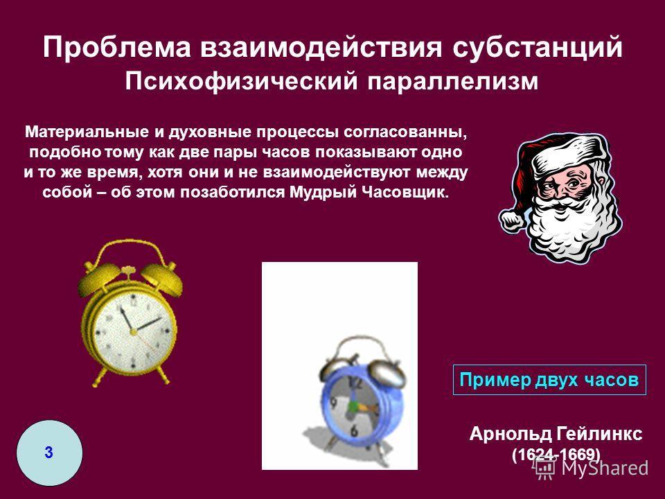 Проблема взаимодействия субстанций Психофизический параллелизм Арнольд Гейлинкс (1624-1669) Пример двух часов 3 Материальные и духовные процессы согласованны, подобно тому как две пары часов показывают одно и то же время, хотя они и не взаимодействую