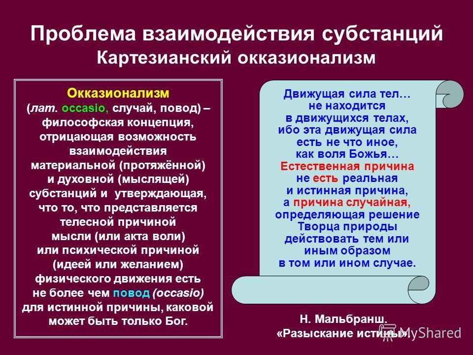 Проблема взаимодействия субстанций Картезианский окказионализм Окказионализм (лат. occasio, случай, повод) – философская концепция, отрицающая возможность взаимодействия материальной (протяжённой) и духовной (мыслящей) субстанций и утверждающая, что