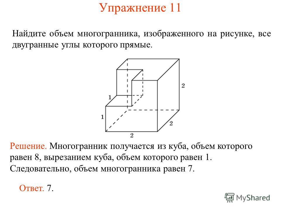 Найдите объем многогранника, изображенного на рисунке, все двугранные углы которого прямые. Ответ. 7. Решение. Многогранник получается из куба, объем которого равен 8, вырезанием куба, объем которого равен 1. Следовательно, объем многогранника равен