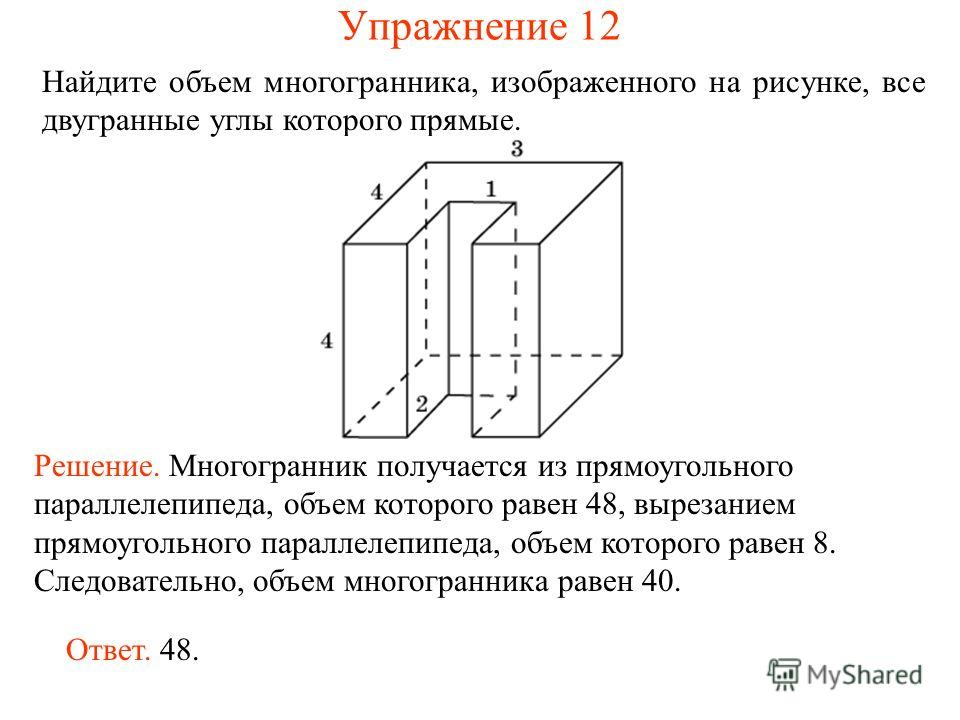 Найдите объем многогранника, изображенного на рисунке, все двугранные углы которого прямые. Ответ. 48. Решение. Многогранник получается из прямоугольного параллелепипеда, объем которого равен 48, вырезанием прямоугольного параллелепипеда, объем котор