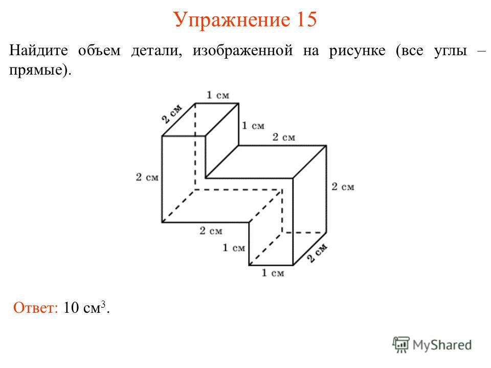 Упражнение 15 Найдите объем детали, изображенной на рисунке (все углы – прямые). Ответ: 10 см 3.