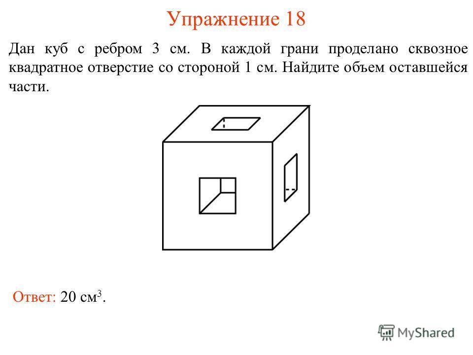 Упражнение 18 Дан куб с ребром 3 см. В каждой грани проделано сквозное квадратное отверстие со стороной 1 см. Найдите объем оставшейся части. Ответ: 20 см 3.