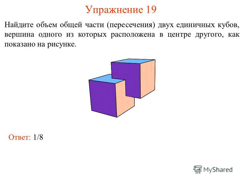 Упражнение 19 Найдите объем общей части (пересечения) двух единичных кубов, вершина одного из которых расположена в центре другого, как показано на рисунке. Ответ: 1/8