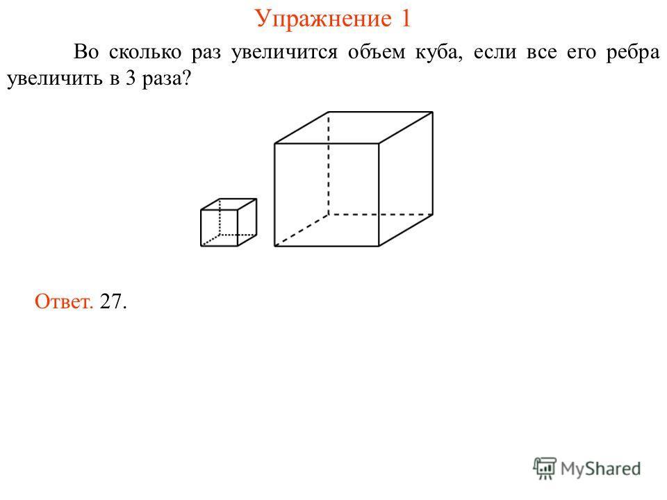 Упражнение 1 Во сколько раз увеличится объем куба, если все его ребра увеличить в 3 раза? Ответ. 27.