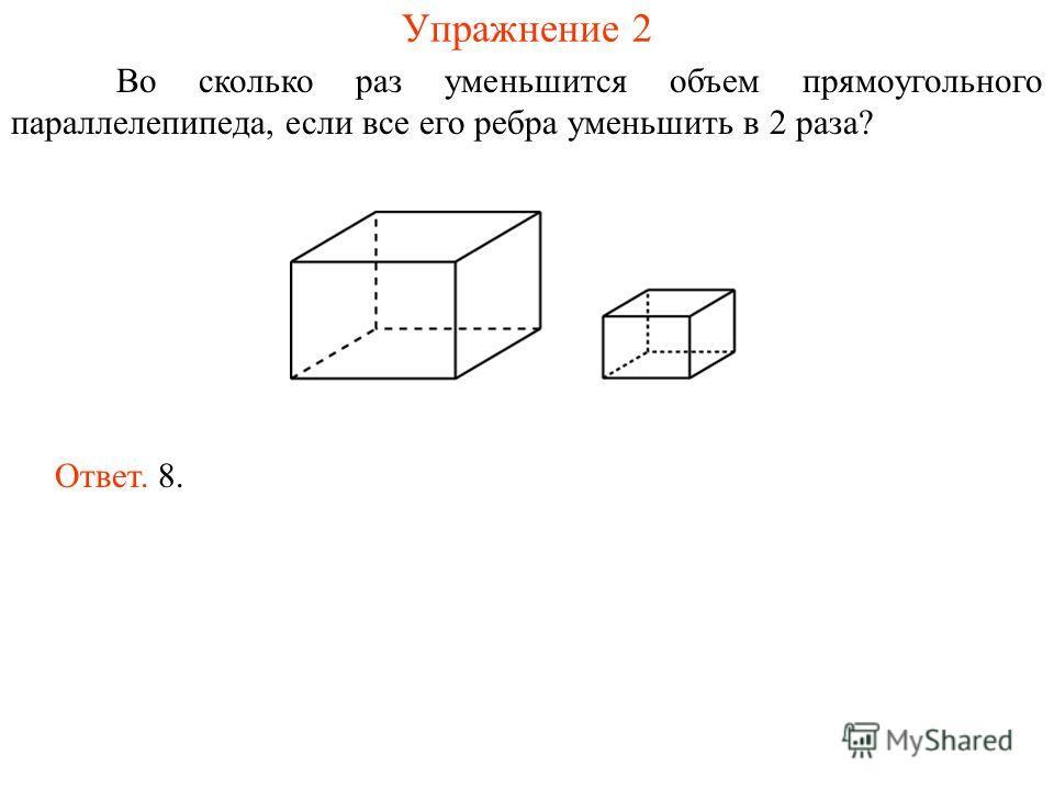 Упражнение 2 Во сколько раз уменьшится объем прямоугольного параллелепипеда, если все его ребра уменьшить в 2 раза? Ответ. 8.