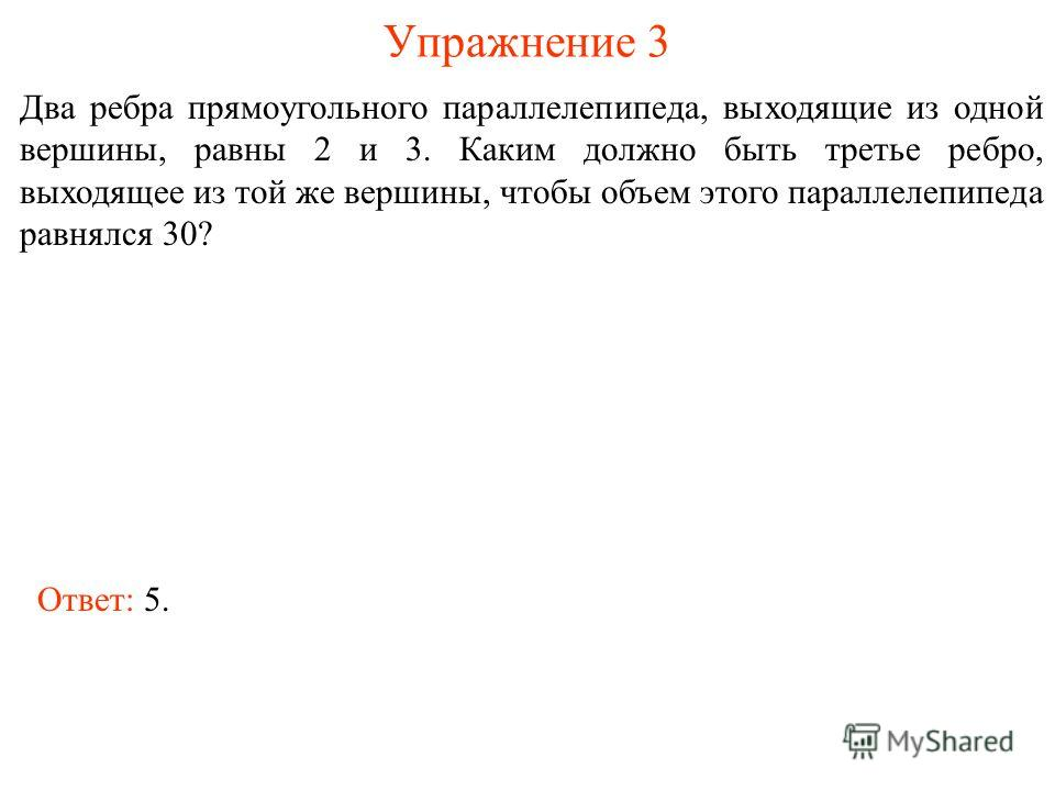 Упражнение 3 Два ребра прямоугольного параллелепипеда, выходящие из одной вершины, равны 2 и 3. Каким должно быть третье ребро, выходящее из той же вершины, чтобы объем этого параллелепипеда равнялся 30? Ответ: 5.