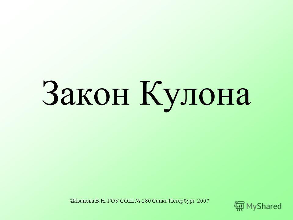 Закон Кулона Иванова В.Н. ГОУ СОШ 280 Санкт-Петербург 2007