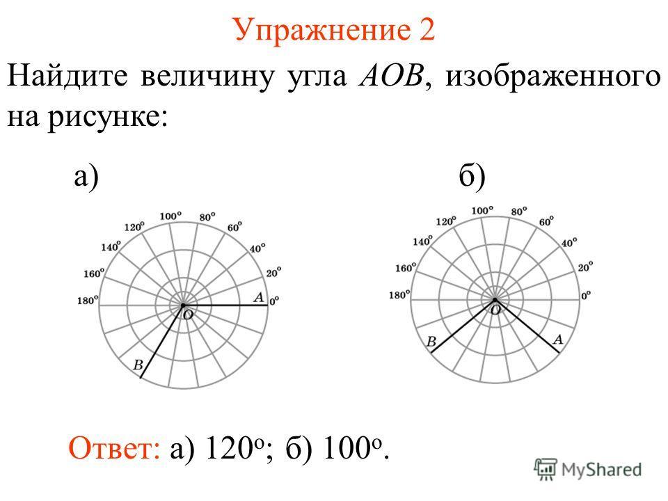 Упражнение 2 Найдите величину угла AOB, изображенного на рисунке: а) б) Ответ: а) 120 о ;б) 100 о.