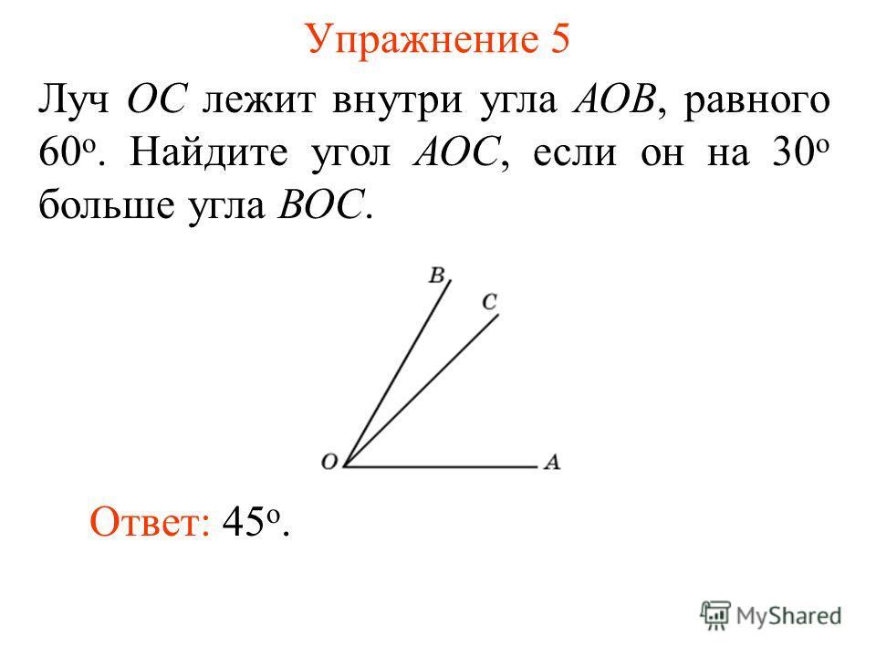 Упражнение 5 Луч ОС лежит внутри угла АОВ, равного 60 о. Найдите угол АОС, если он на 30 о больше угла ВОС. Ответ: 45 о.