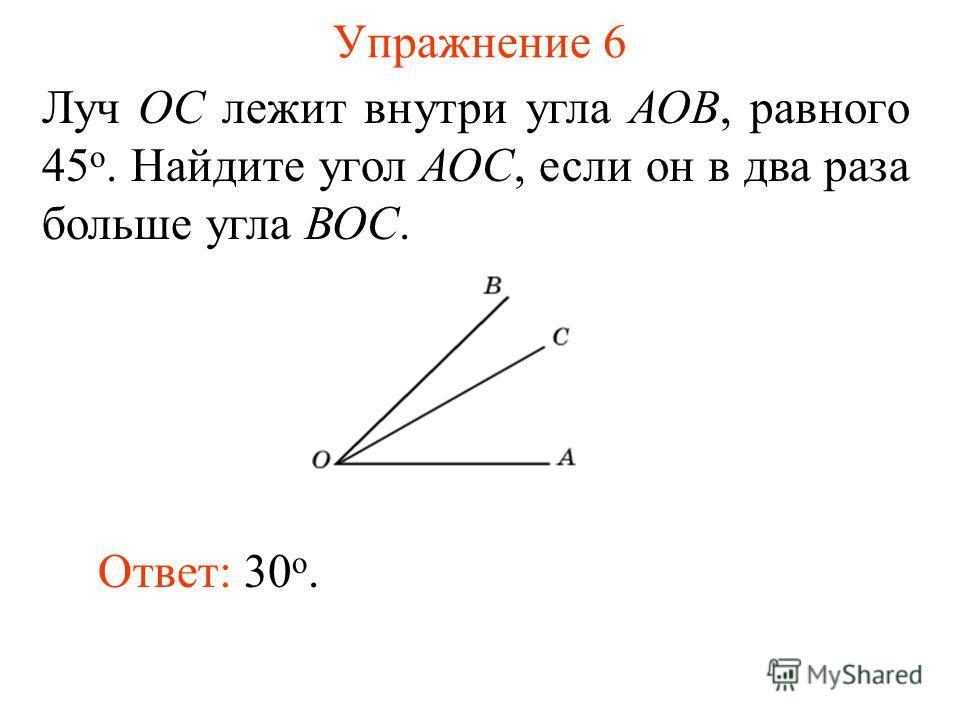 Упражнение 6 Луч ОС лежит внутри угла АОВ, равного 45 о. Найдите угол АОС, если он в два раза больше угла ВОС. Ответ: 30 о.