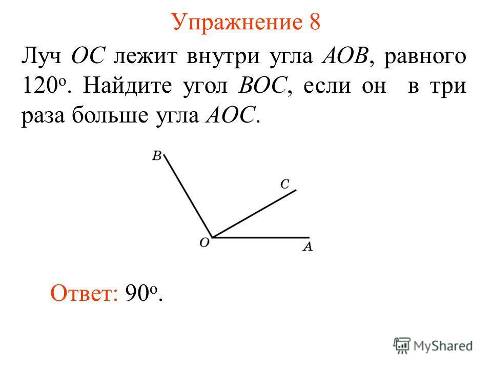 Упражнение 8 Луч ОС лежит внутри угла АОВ, равного 120 о. Найдите угол ВОС, если он в три раза больше угла AОС. Ответ: 90 о.