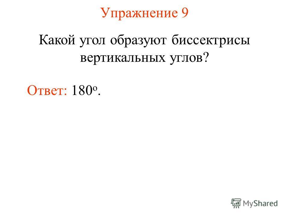 Упражнение 9 Какой угол образуют биссектрисы вертикальных углов? Ответ: 180 о.