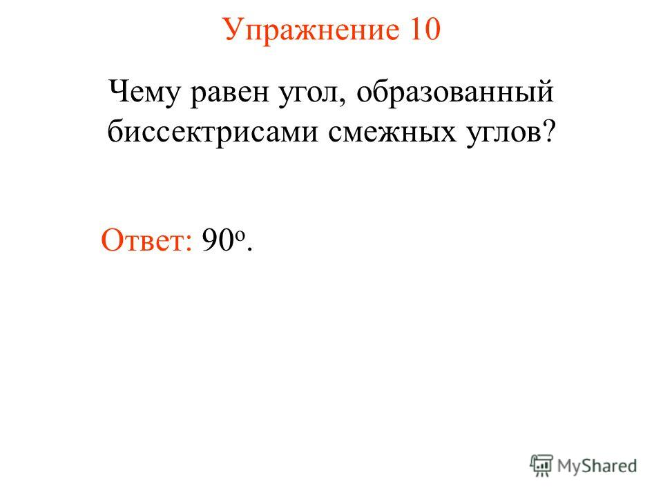 Упражнение 10 Чему равен угол, образованный биссектрисами смежных углов? Ответ: 90 о.