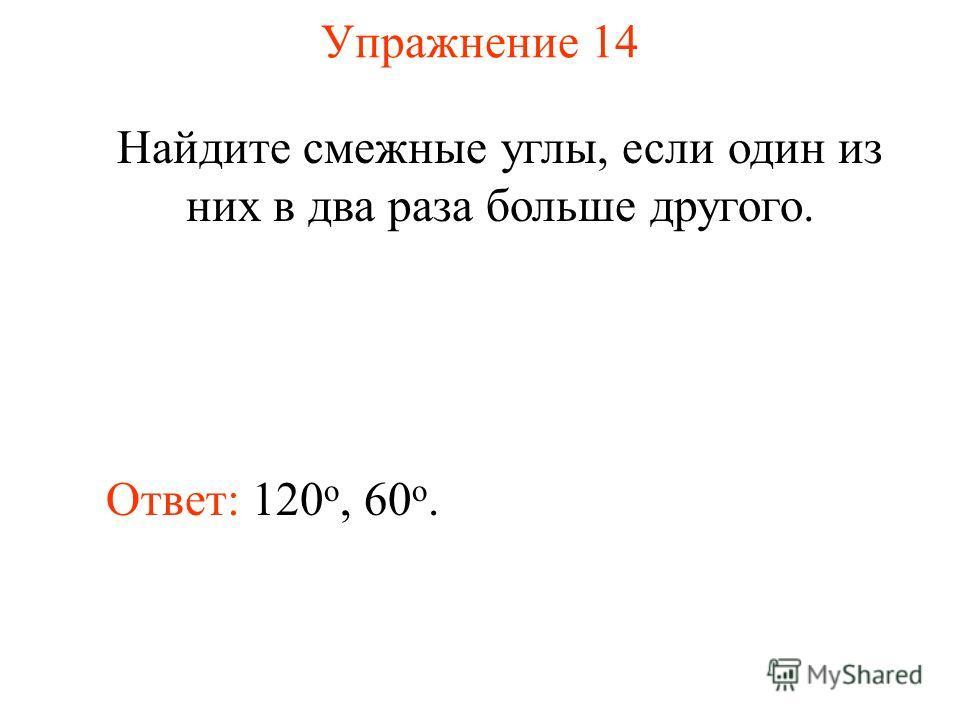 Упражнение 14 Найдите смежные углы, если один из них в два раза больше другого. Ответ: 120 о, 60 o.