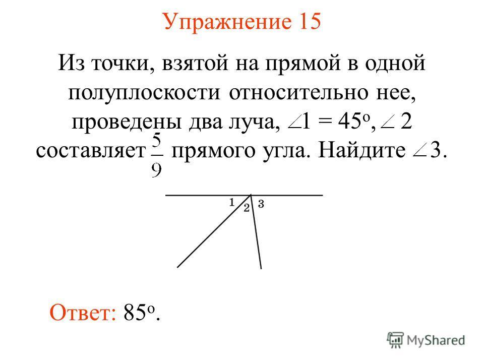 Упражнение 15 Ответ: 85 о. Из точки, взятой на прямой в одной полуплоскости относительно нее, проведены два луча, 1 = 45 о, 2 составляет прямого угла. Найдите 3.