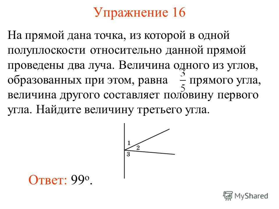 Упражнение 16 Ответ: 99 о. На прямой дана точка, из которой в одной полуплоскости относительно данной прямой проведены два луча. Величина одного из углов, образованных при этом, равна прямого угла, величина другого составляет половину первого угла. Н
