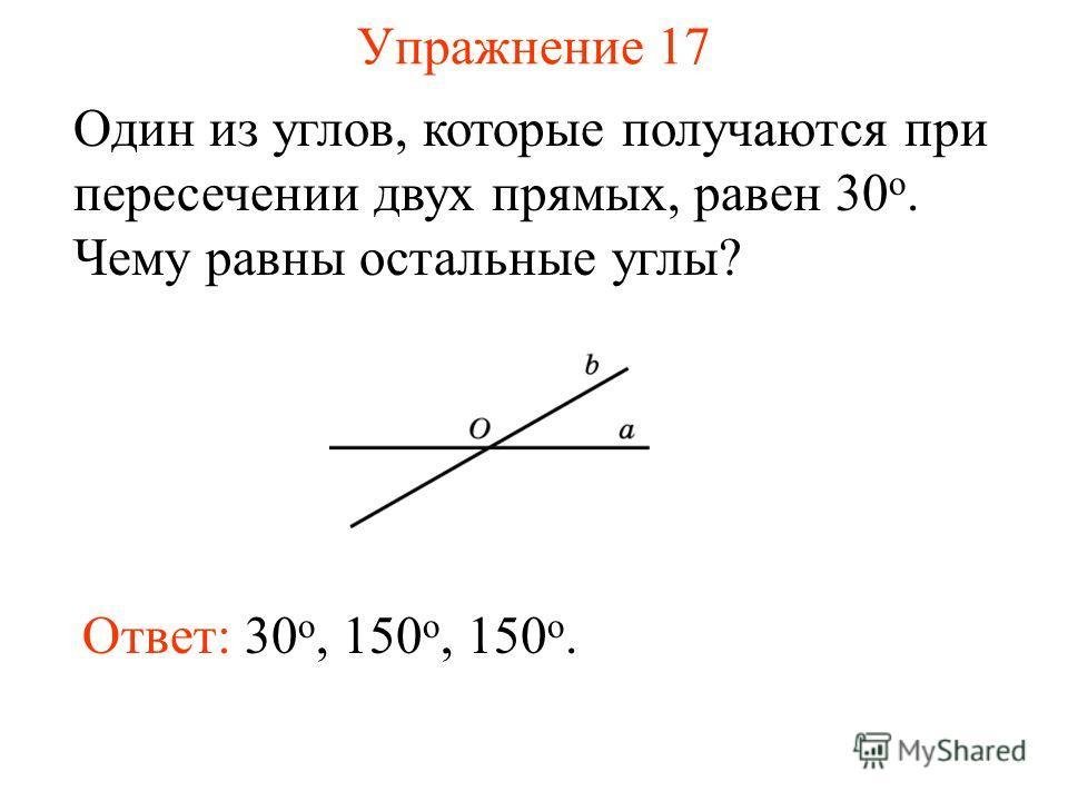 Упражнение 17 Один из углов, которые получаются при пересечении двух прямых, равен 30 о. Чему равны остальные углы? Ответ: 30 о, 150 o, 150 o.