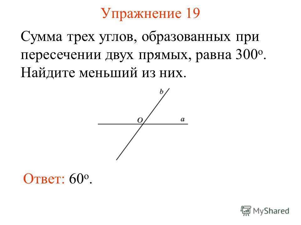 Упражнение 19 Сумма трех углов, образованных при пересечении двух прямых, равна 300 о. Найдите меньший из них. Ответ: 60 o.