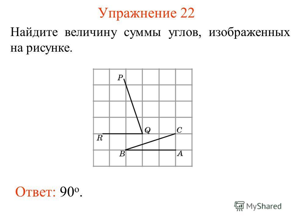 Упражнение 22 Найдите величину суммы углов, изображенных на рисунке. Ответ: 90 o.