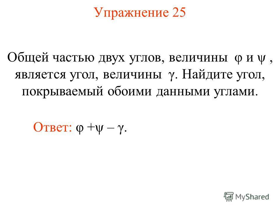 Упражнение 25 Общей частью двух углов, величины φ и ψ, является угол, величины γ. Найдите угол, покрываемый обоими данными углами. Ответ: φ +ψ – γ.