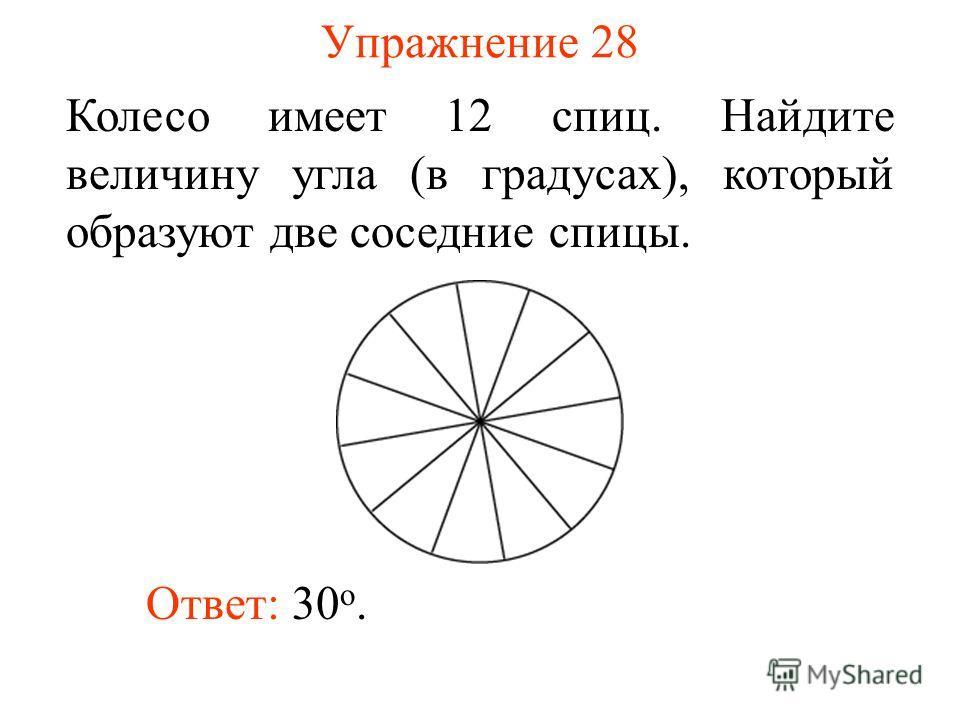 Упражнение 28 Колесо имеет 12 спиц. Найдите величину угла (в градусах), который образуют две соседние спицы. Ответ: 30 о.