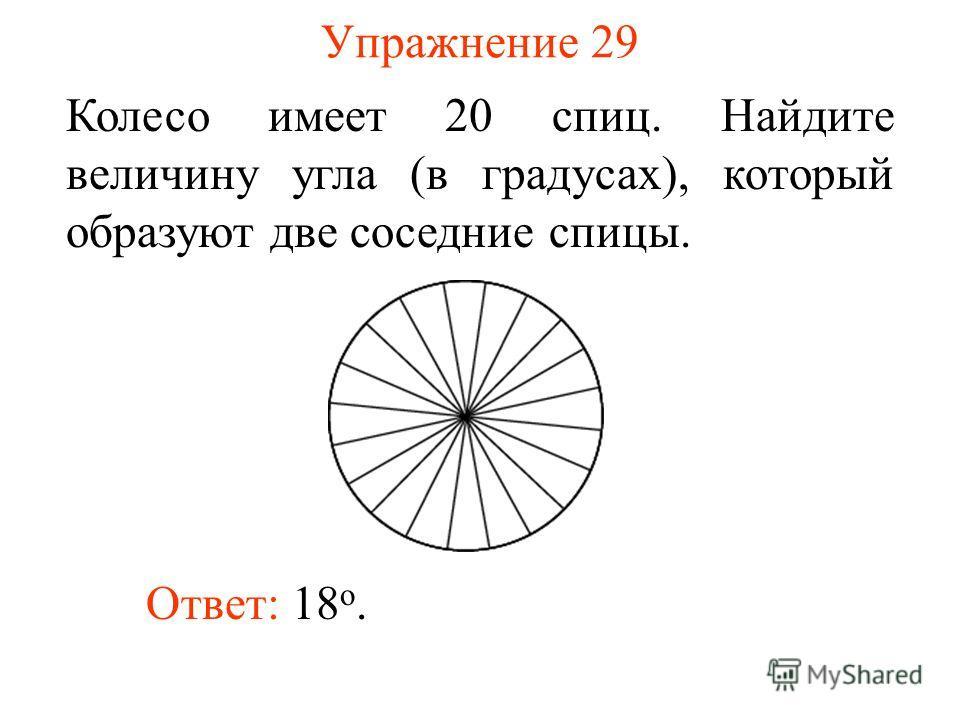 Упражнение 29 Колесо имеет 20 спиц. Найдите величину угла (в градусах), который образуют две соседние спицы. Ответ: 18 о.