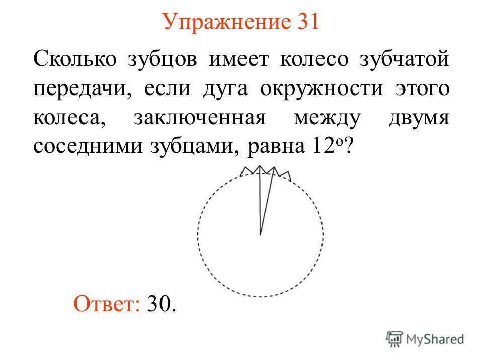 Упражнение 31 Сколько зубцов имеет колесо зубчатой передачи, если дуга окружности этого колеса, заключенная между двумя соседними зубцами, равна 12 о ? Ответ: 30.